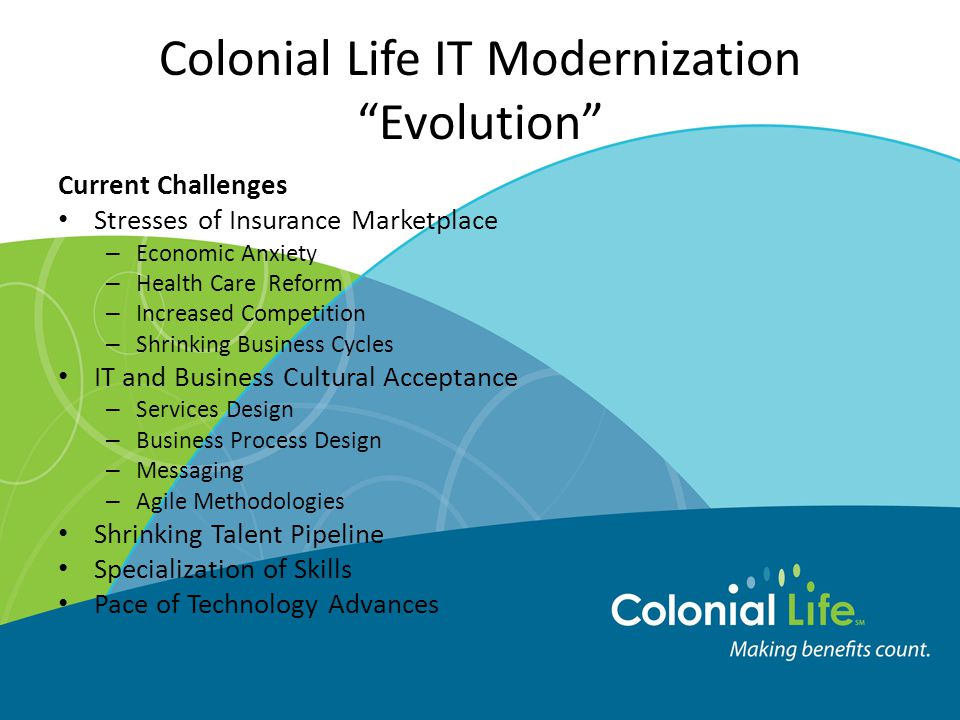 Colonial Life IT Modernization Evolution Current Challenges Stresses of Insurance Marketplace – Economic Anxiety – Health Care Reform – Increased Competition – Shrinking Business Cycles IT and Business Cultural Acceptance – Services Design – Business Process Design – Messaging – Agile Methodologies Shrinking Talent Pipeline Specialization of Skills Pace of Technology Advances