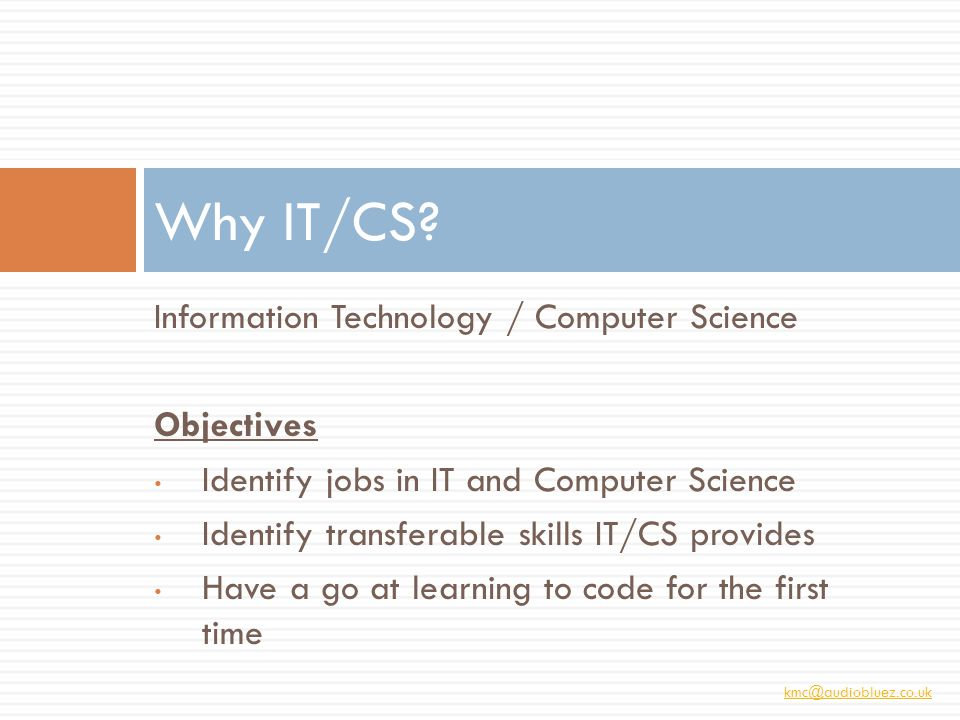 kmc@audiobluez.co.uk Information Technology / Computer Science Objectives Identify jobs in IT and Computer Science Identify transferable skills IT/CS provides Have a go at learning to code for the first time Why IT/CS?