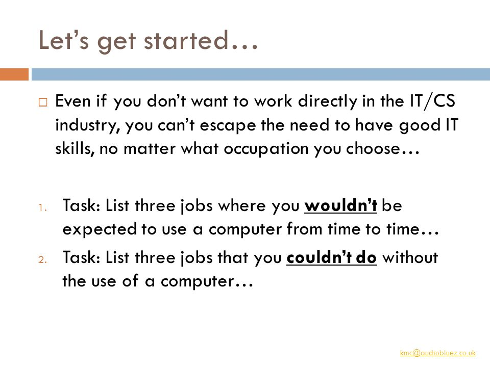 kmc@audiobluez.co.uk Let's get started…  Even if you don't want to work directly in the IT/CS industry, you can't escape the need to have good IT skills, no matter what occupation you choose… 1.