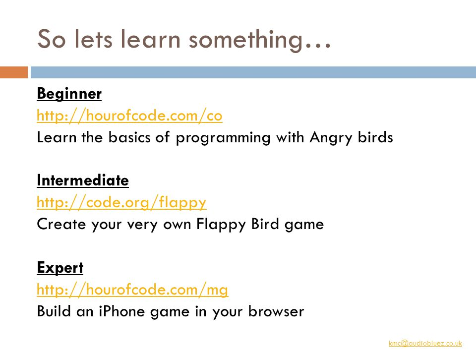 kmc@audiobluez.co.uk So lets learn something… Beginner http://hourofcode.com/co Learn the basics of programming with Angry birds Intermediate http://code.org/flappy Create your very own Flappy Bird game Expert http://hourofcode.com/mg Build an iPhone game in your browser