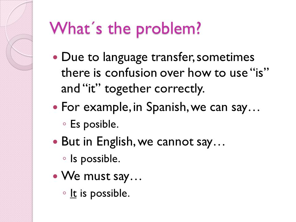 "What´s the problem? Due to language transfer, sometimes there is confusion over how to use ""is"" and ""it"" together correctly. For example, in Spanish,"