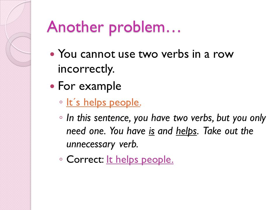 Another problem… You cannot use two verbs in a row incorrectly. For example ◦ It´s helps people. ◦ In this sentence, you have two verbs, but you only