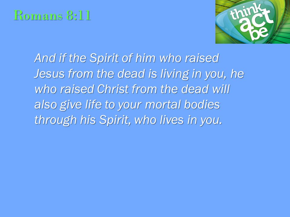 Romans 8:11 And if the Spirit of him who raised Jesus from the dead is living in you, he who raised Christ from the dead will also give life to your mortal bodies through his Spirit, who lives in you.