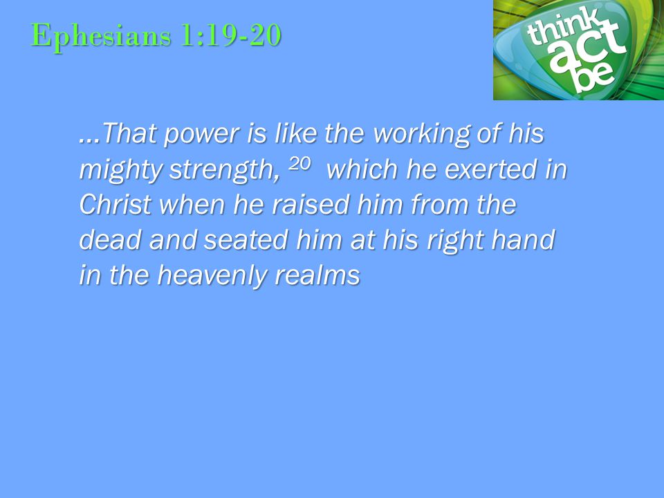 Ephesians 1:19-20...That power is like the working of his mighty strength, 20 which he exerted in Christ when he raised him from the dead and seated him at his right hand in the heavenly realms