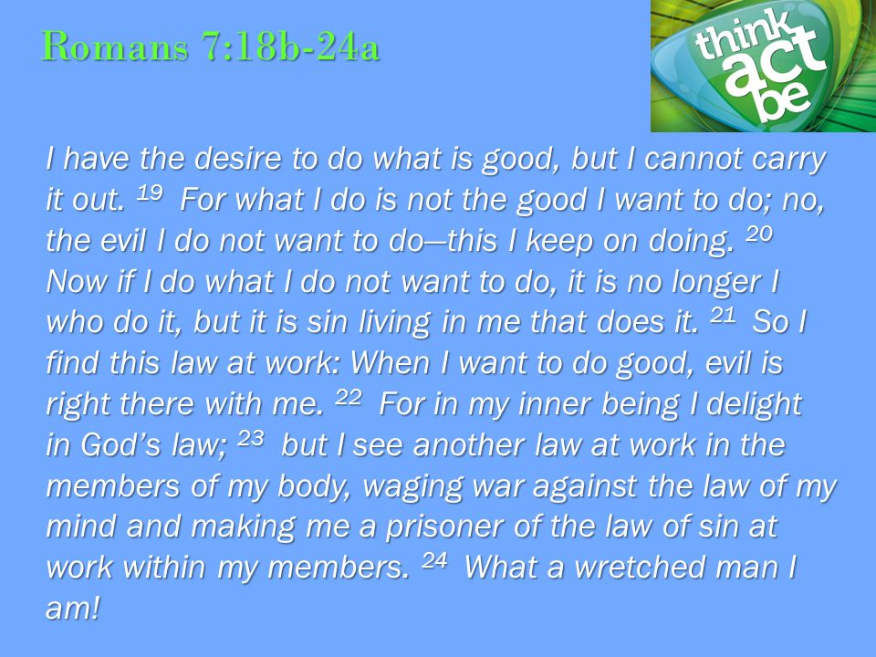 Romans 7:18b-24a I have the desire to do what is good, but I cannot carry it out.