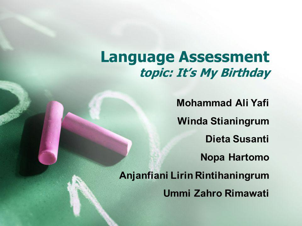 Language Assessment topic: It's My Birthday Mohammad Ali Yafi Winda Stianingrum Dieta Susanti Nopa Hartomo Anjanfiani Lirin Rintihaningrum Ummi Zahro Rimawati