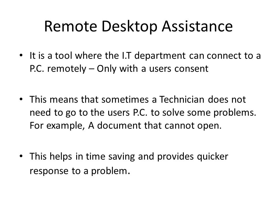 Remote Desktop Assistance It is a tool where the I.T department can connect to a P.C.