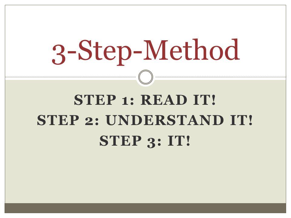 STEP 1: READ IT! STEP 2: UNDERSTAND IT! STEP 3: IT! 3-Step-Method