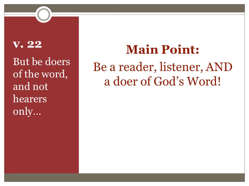 v.22 Main Point: Be a reader, listener, AND a doer of God's Word.