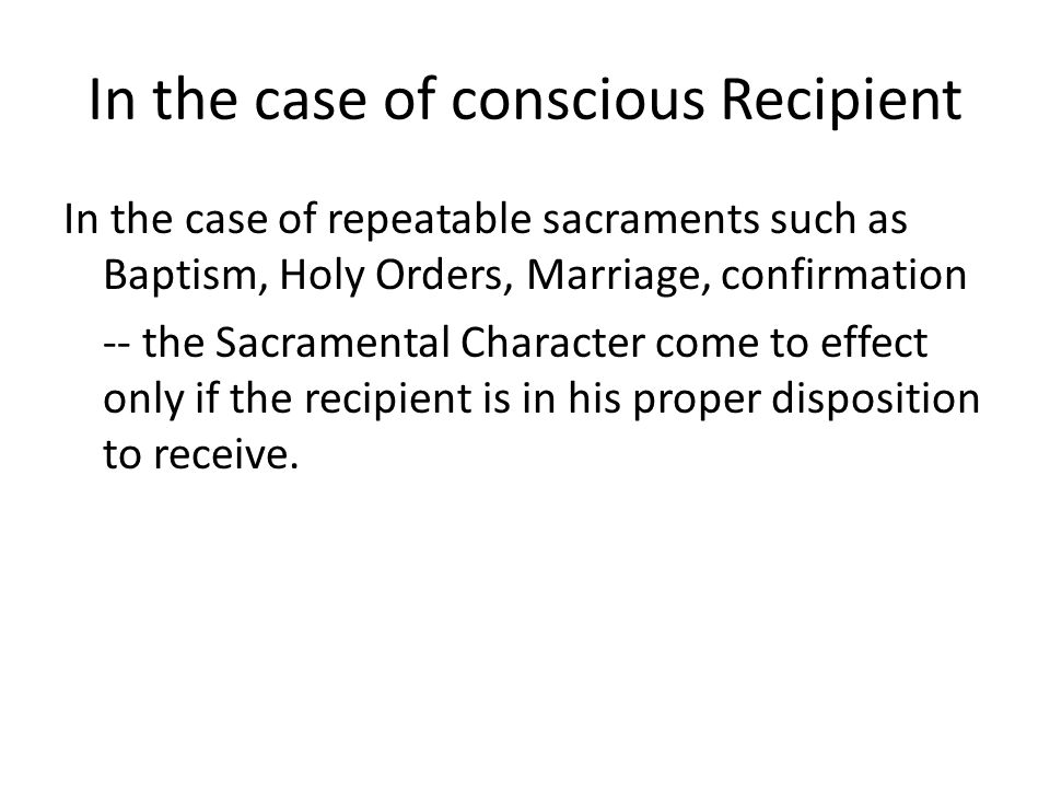 In the case of conscious Recipient In the case of repeatable sacraments such as Baptism, Holy Orders, Marriage, confirmation -- the Sacramental Character come to effect only if the recipient is in his proper disposition to receive.
