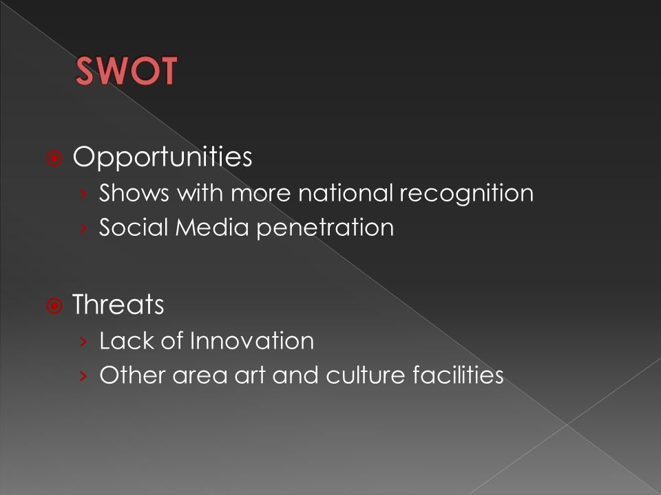  Opportunities › Shows with more national recognition › Social Media penetration  Threats › Lack of Innovation › Other area art and culture facilities