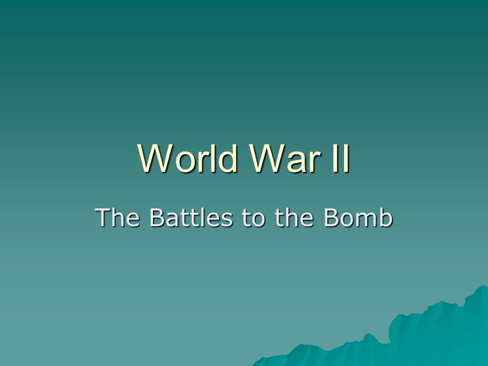World War II The Battles to the Bomb