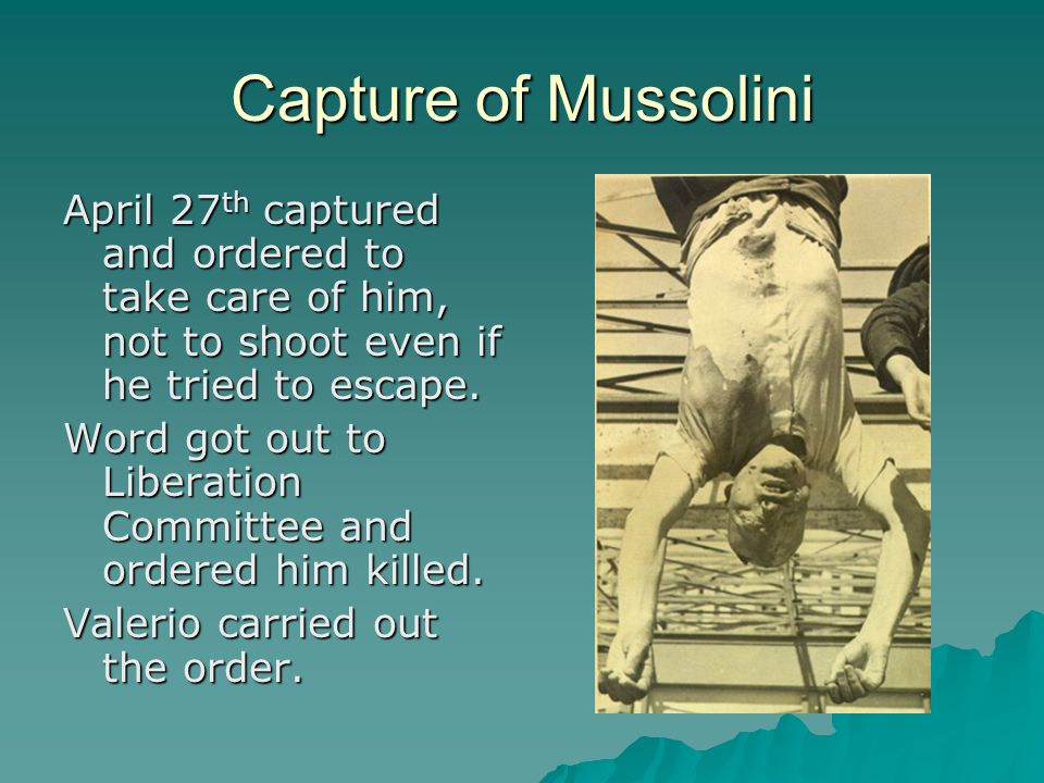 Capture of Mussolini April 27 th captured and ordered to take care of him, not to shoot even if he tried to escape.
