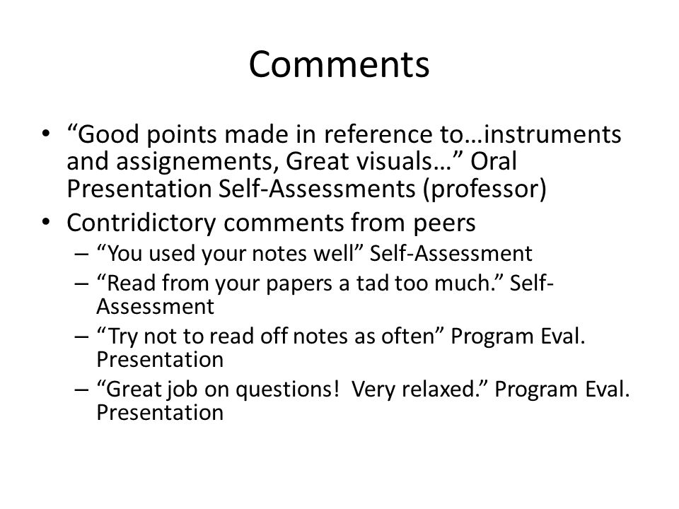 Comments Good points made in reference to…instruments and assignements, Great visuals… Oral Presentation Self-Assessments (professor) Contridictory comments from peers – You used your notes well Self-Assessment – Read from your papers a tad too much. Self- Assessment – Try not to read off notes as often Program Eval.