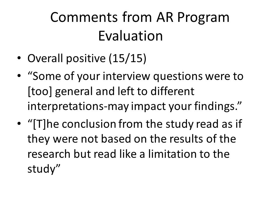Comments from AR Program Evaluation Overall positive (15/15) Some of your interview questions were to [too] general and left to different interpretations-may impact your findings. [T]he conclusion from the study read as if they were not based on the results of the research but read like a limitation to the study