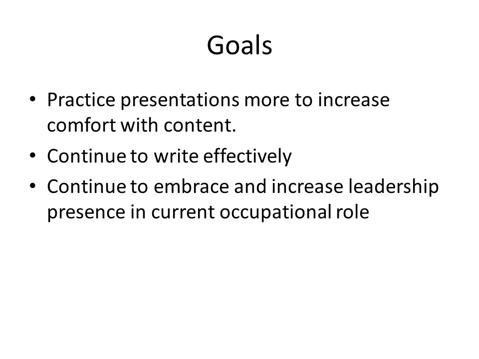 Goals Practice presentations more to increase comfort with content.