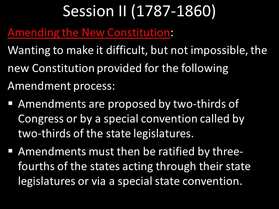 Session II (1787-1860) Amending the New Constitution: Wanting to make it difficult, but not impossible, the new Constitution provided for the following Amendment process:  Amendments are proposed by two-thirds of Congress or by a special convention called by two-thirds of the state legislatures.