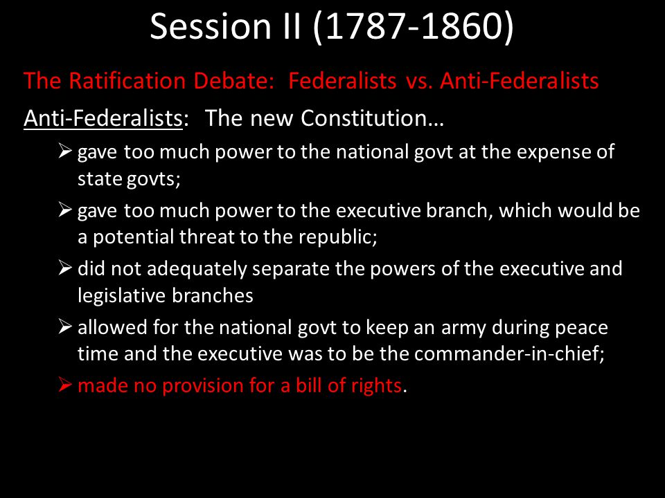 Session II (1787-1860) The Ratification Debate: Federalists vs. Anti-Federalists Anti-Federalists: The new Constitution…  gave too much power to the