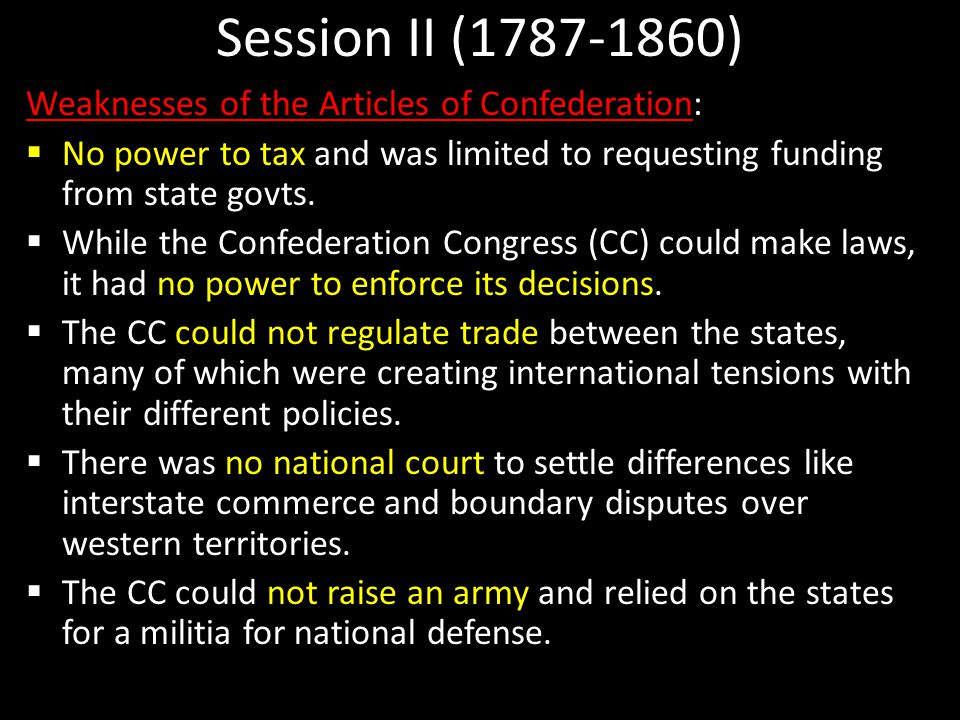Session II (1787-1860) Weaknesses of the Articles of Confederation:  No power to tax and was limited to requesting funding from state govts.