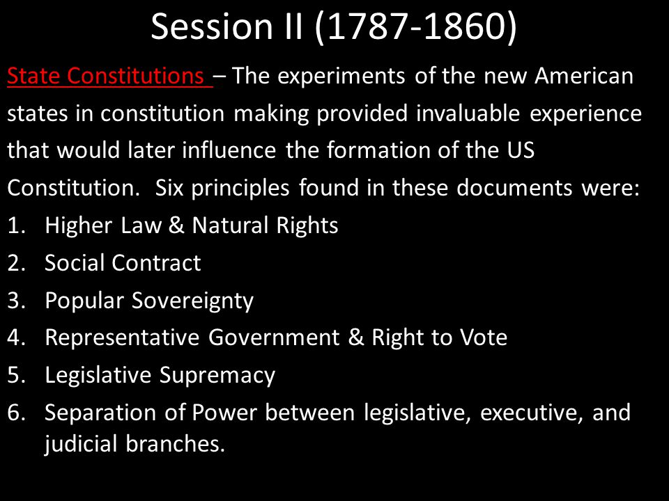 Session II (1787-1860) State Constitutions – The experiments of the new American states in constitution making provided invaluable experience that would later influence the formation of the US Constitution.