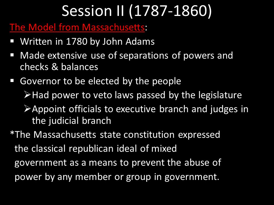 Session II (1787-1860) The Model from Massachusetts:  Written in 1780 by John Adams  Made extensive use of separations of powers and checks & balances  Governor to be elected by the people  Had power to veto laws passed by the legislature  Appoint officials to executive branch and judges in the judicial branch *The Massachusetts state constitution expressed the classical republican ideal of mixed government as a means to prevent the abuse of power by any member or group in government.
