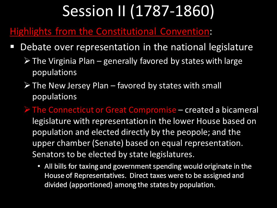 Session II (1787-1860) Highlights from the Constitutional Convention:  Debate over representation in the national legislature  The Virginia Plan – generally favored by states with large populations  The New Jersey Plan – favored by states with small populations  The Connecticut or Great Compromise – created a bicameral legislature with representation in the lower House based on population and elected directly by the peopole; and the upper chamber (Senate) based on equal representation.