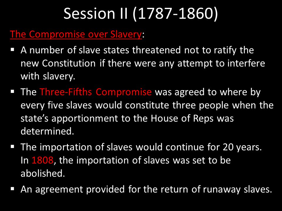 Session II (1787-1860) The Compromise over Slavery:  A number of slave states threatened not to ratify the new Constitution if there were any attempt to interfere with slavery.