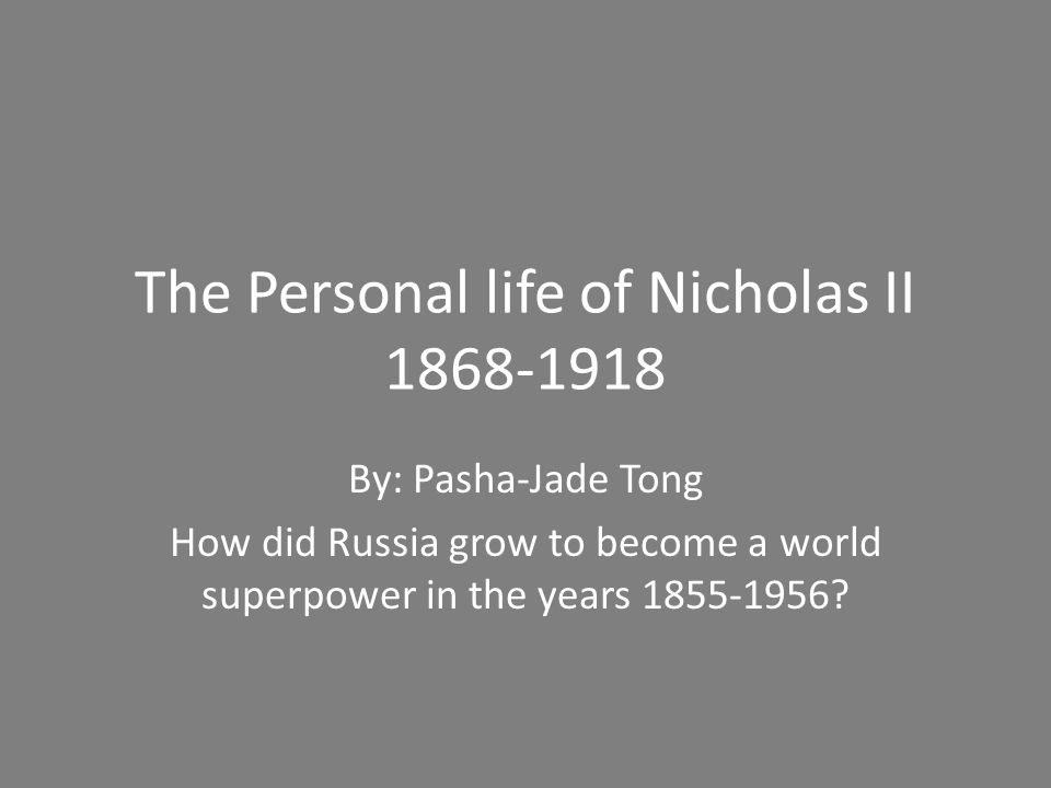 The Personal life of Nicholas II 1868-1918 By: Pasha-Jade Tong How did Russia grow to become a world superpower in the years 1855-1956?