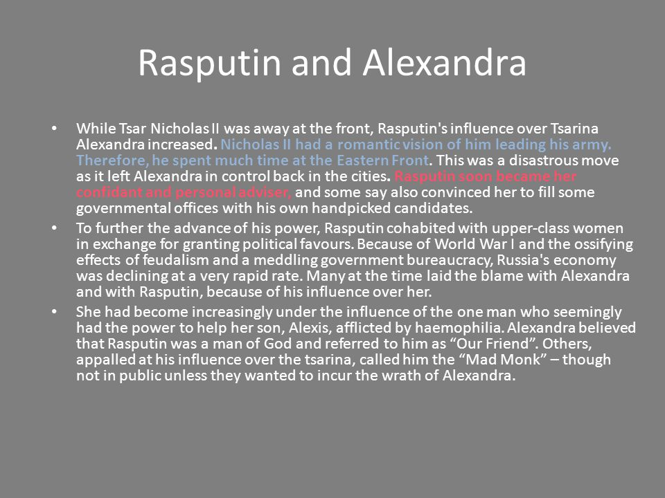 Rasputin and Alexandra While Tsar Nicholas II was away at the front, Rasputin s influence over Tsarina Alexandra increased.