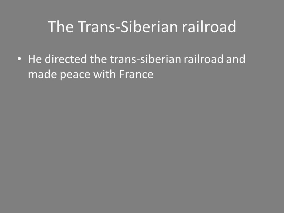 The Trans-Siberian railroad He directed the trans-siberian railroad and made peace with France