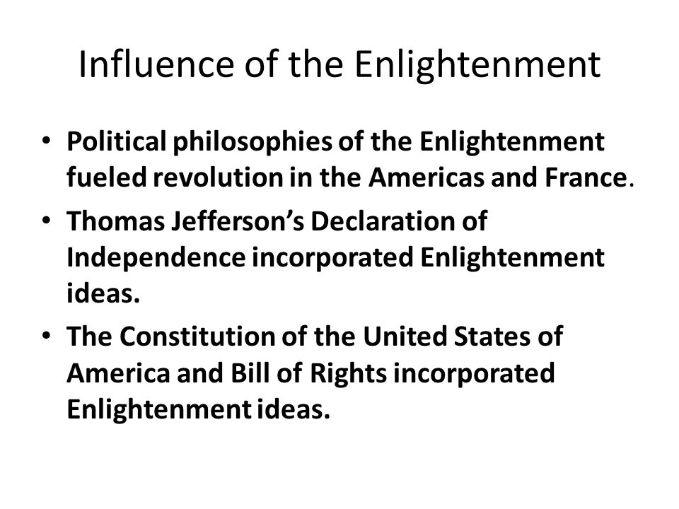 Influence of the Enlightenment Political philosophies of the Enlightenment fueled revolution in the Americas and France. Thomas Jefferson's Declaratio