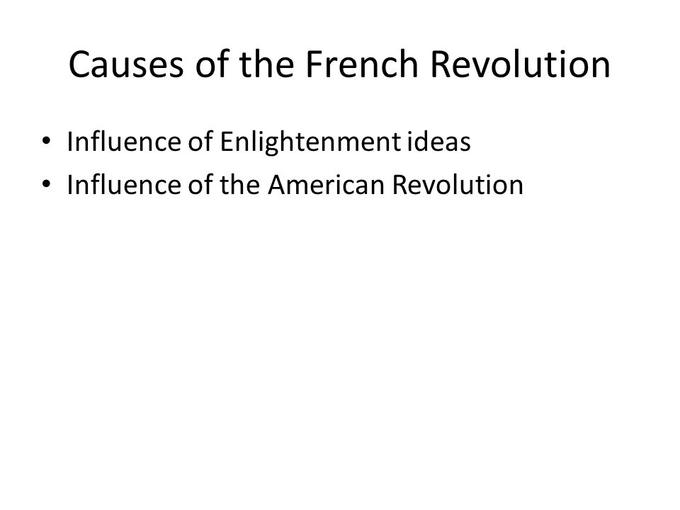 Causes of the French Revolution Influence of Enlightenment ideas Influence of the American Revolution
