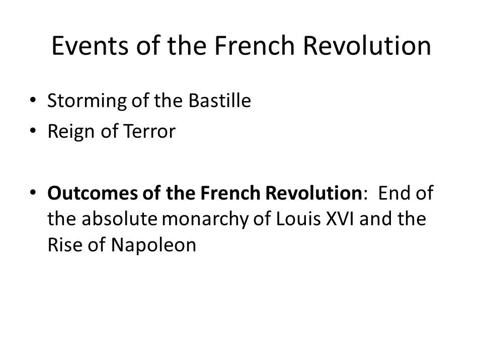 Events of the French Revolution Storming of the Bastille Reign of Terror Outcomes of the French Revolution: End of the absolute monarchy of Louis XVI