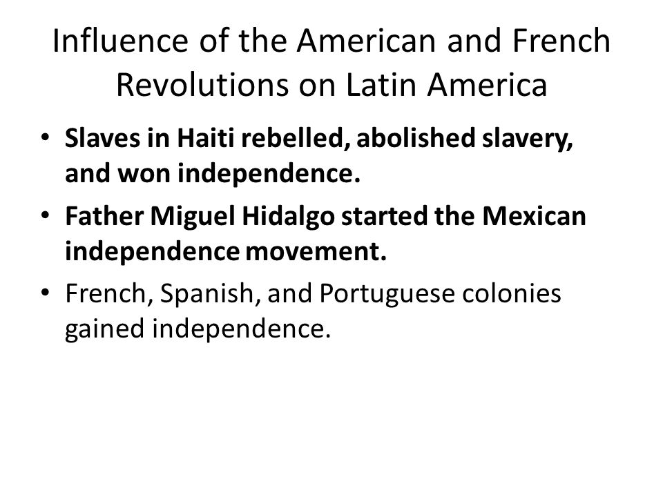 Influence of the American and French Revolutions on Latin America Slaves in Haiti rebelled, abolished slavery, and won independence.