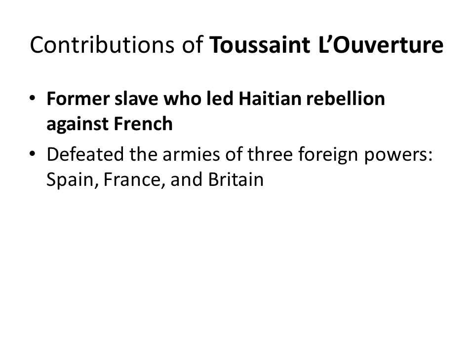 Contributions of Toussaint L'Ouverture Former slave who led Haitian rebellion against French Defeated the armies of three foreign powers: Spain, Franc