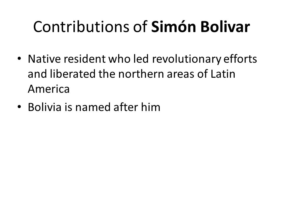 Contributions of Simón Bolivar Native resident who led revolutionary efforts and liberated the northern areas of Latin America Bolivia is named after him