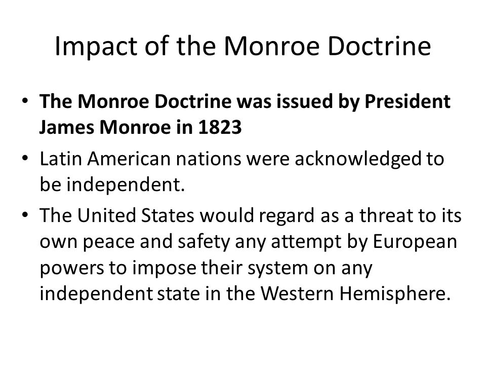 Impact of the Monroe Doctrine The Monroe Doctrine was issued by President James Monroe in 1823 Latin American nations were acknowledged to be independ
