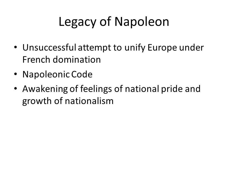 Legacy of Napoleon Unsuccessful attempt to unify Europe under French domination Napoleonic Code Awakening of feelings of national pride and growth of nationalism