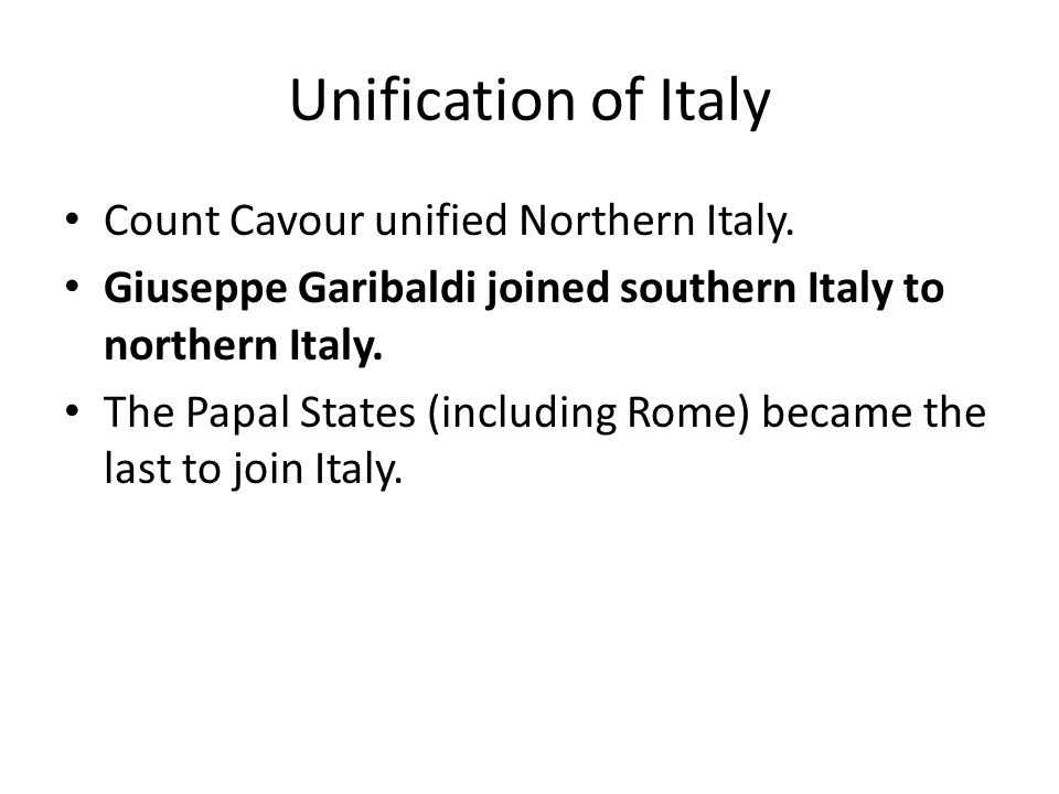 Unification of Italy Count Cavour unified Northern Italy. Giuseppe Garibaldi joined southern Italy to northern Italy. The Papal States (including Rome
