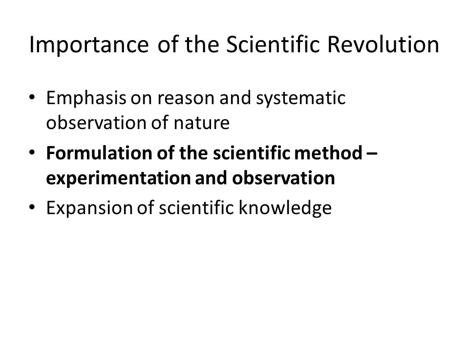Importance of the Scientific Revolution Emphasis on reason and systematic observation of nature Formulation of the scientific method – experimentation and observation Expansion of scientific knowledge