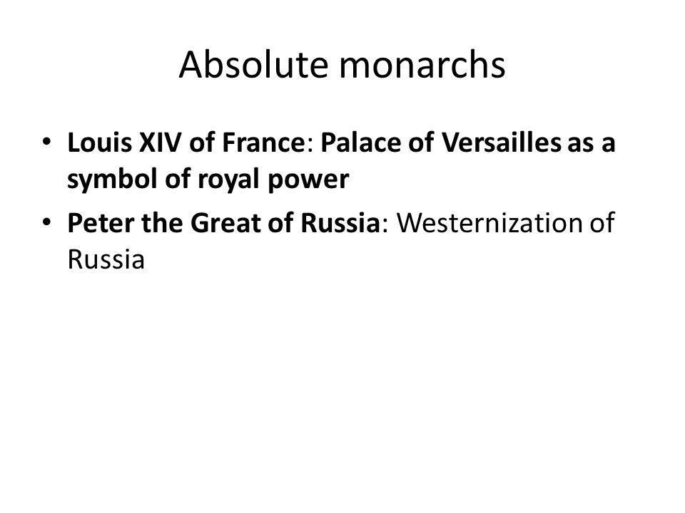 Absolute monarchs Louis XIV of France: Palace of Versailles as a symbol of royal power Peter the Great of Russia: Westernization of Russia