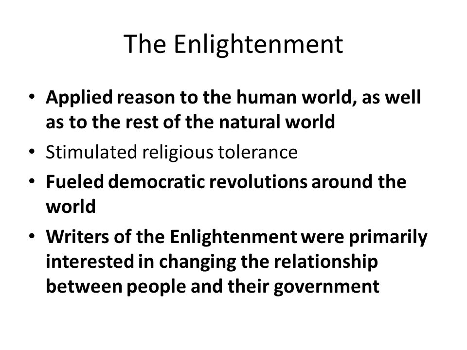 The Enlightenment Applied reason to the human world, as well as to the rest of the natural world Stimulated religious tolerance Fueled democratic revolutions around the world Writers of the Enlightenment were primarily interested in changing the relationship between people and their government