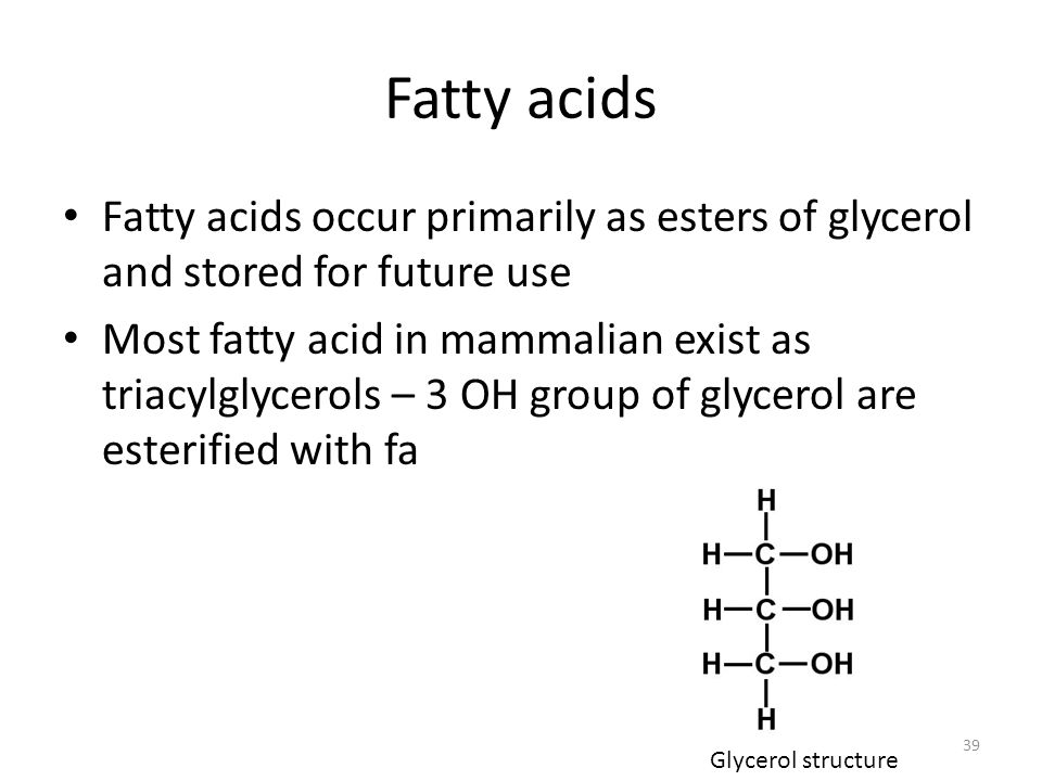 Fatty acids Fatty acids occur primarily as esters of glycerol and stored for future use Most fatty acid in mammalian exist as triacylglycerols – 3 OH