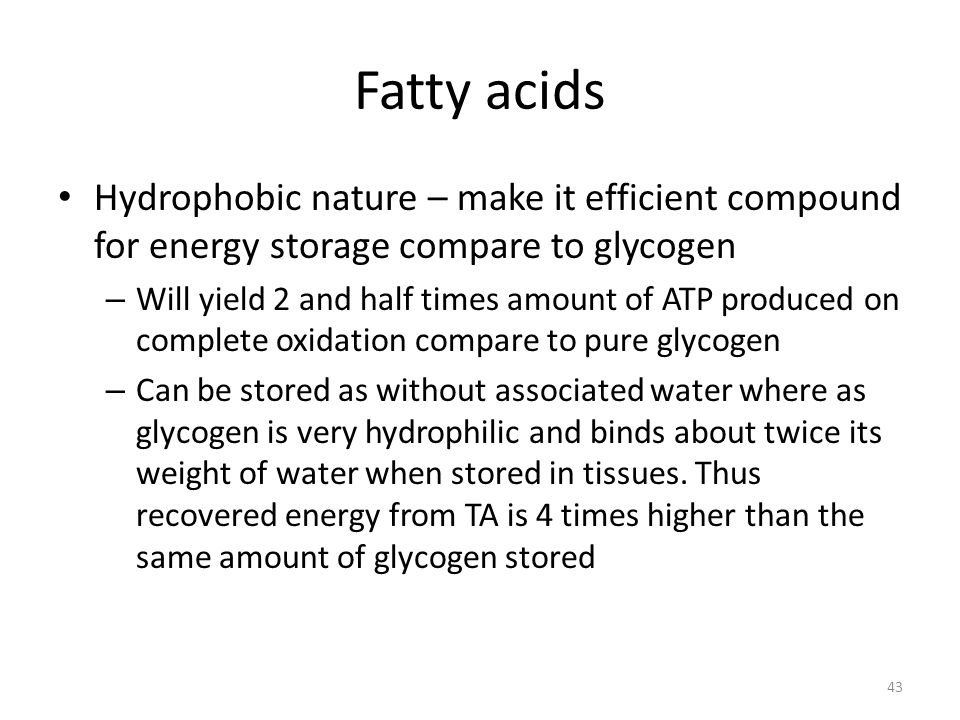 Fatty acids Hydrophobic nature – make it efficient compound for energy storage compare to glycogen – Will yield 2 and half times amount of ATP produce