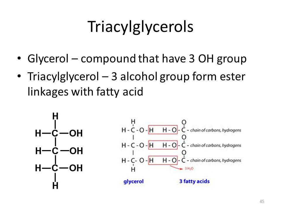 Triacylglycerols Glycerol – compound that have 3 OH group Triacylglycerol – 3 alcohol group form ester linkages with fatty acid 45