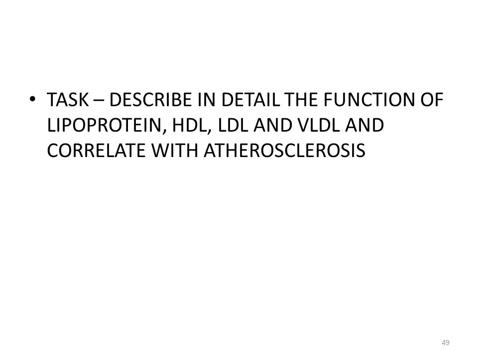 TASK – DESCRIBE IN DETAIL THE FUNCTION OF LIPOPROTEIN, HDL, LDL AND VLDL AND CORRELATE WITH ATHEROSCLEROSIS 49