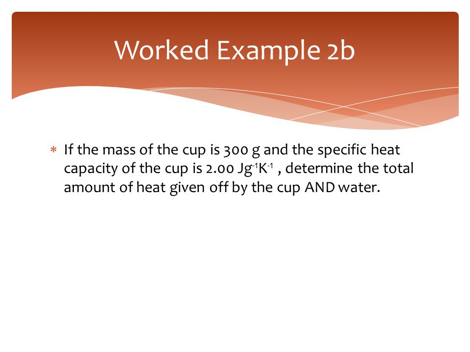  If the mass of the cup is 300 g and the specific heat capacity of the cup is 2.00 Jg -1 K -1, determine the total amount of heat given off by the cu