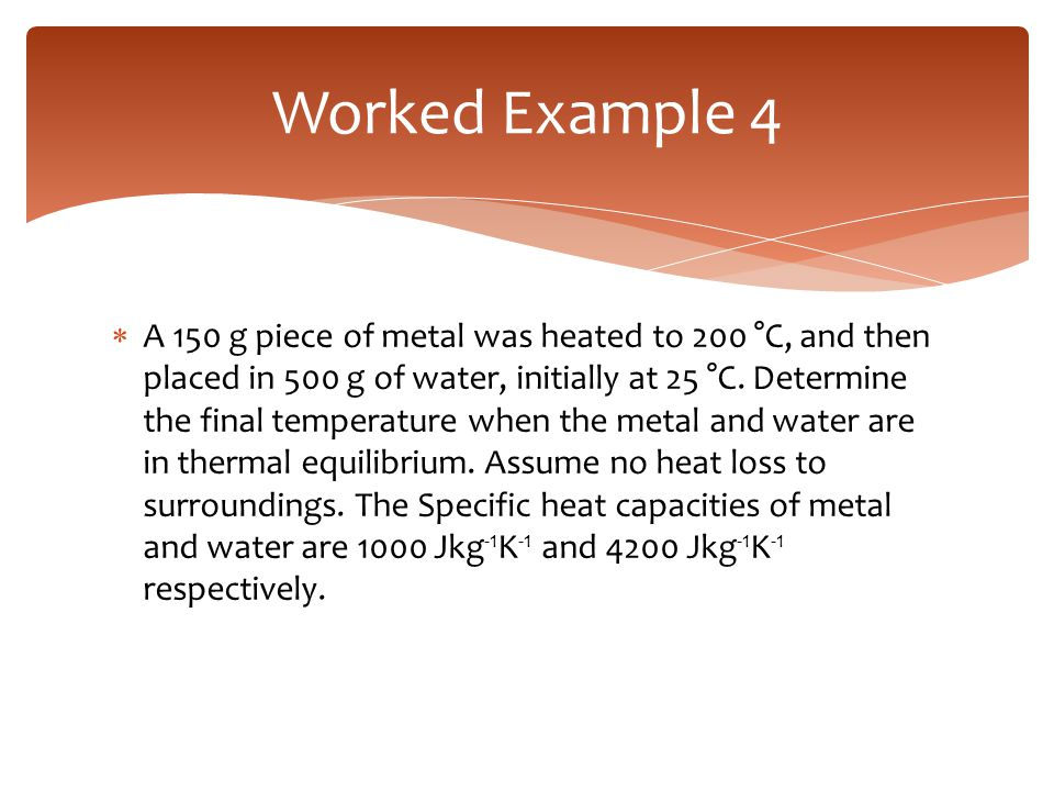  A 150 g piece of metal was heated to 200 °C, and then placed in 500 g of water, initially at 25 °C. Determine the final temperature when the metal a