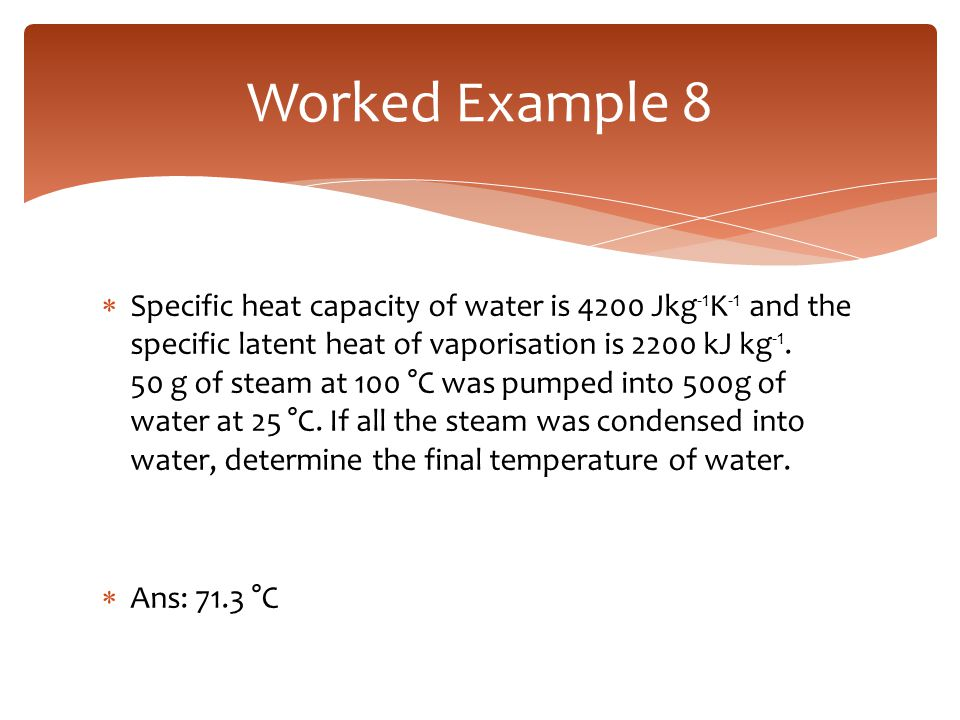  Specific heat capacity of water is 4200 Jkg -1 K -1 and the specific latent heat of vaporisation is 2200 kJ kg -1. 50 g of steam at 100 °C was pumpe