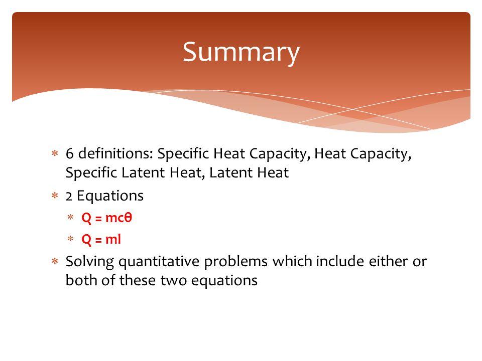  6 definitions: Specific Heat Capacity, Heat Capacity, Specific Latent Heat, Latent Heat  2 Equations  Q = mcθ  Q = ml  Solving quantitative prob